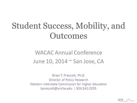 Student Success, Mobility, and Outcomes WACAC Annual Conference June 10, 2014 ~ San Jose, CA Brian T. Prescott, Ph.D. Director of Policy Research Western.