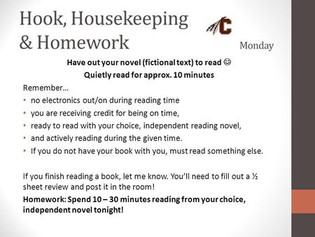 Hook, Housekeeping & Homework Monday Have out your novel (fictional text) to read Quietly read for approx. 10 minutes Remember… no electronics out/on during.