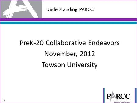 Understanding PARCC: 1 PreK-20 Collaborative Endeavors November, 2012 Towson University.