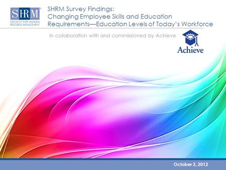 SHRM Survey Findings: Changing Employee Skills and Education Requirements—Education Levels of Today's Workforce October 3, 2012 In collaboration with and.