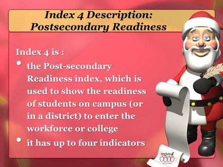 Index 4 Description: Postsecondary Readiness Index 4 is : the Post-secondary Readiness index, which is used to show the readiness of students on campus.