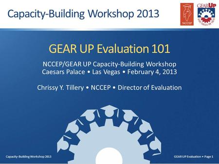 Capacity-Building Workshop 2013 GEAR UP Evaluation Page 1 GEAR UP Evaluation 101 NCCEP/GEAR UP Capacity-Building Workshop Caesars Palace Las Vegas February.