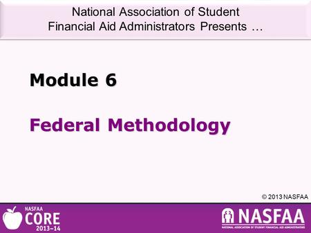 National Association of Student Financial Aid Administrators Presents … © 2013 NASFAA Federal Methodology Module 6.