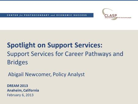 Spotlight on Support Services: Support Services for Career Pathways and Bridges DREAM 2013 Anaheim, California February 6, 2013 Abigail Newcomer, Policy.