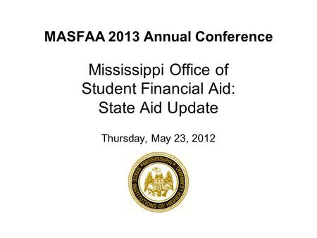 MASFAA 2013 Annual Conference Mississippi Office of Student Financial Aid: State Aid Update Thursday, May 23, 2012.