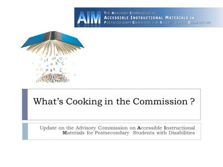 What's Cooking in the Commission ? Update on the Advisory Commission on A ccessible I nstructional M aterials for Postsecondary Students with Disabilities.