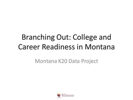 Branching Out: College and Career Readiness in Montana Montana K20 Data Project.