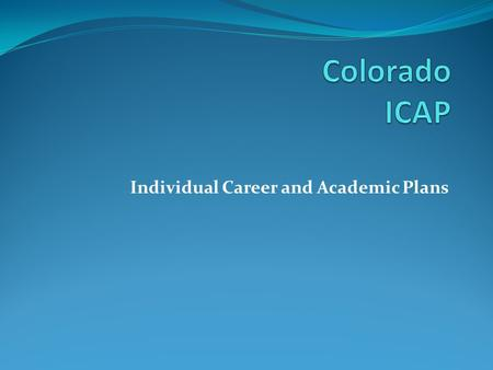 Individual Career and Academic Plans. What are ICAPs? An individualized plan, developed by the student and the student's parent or legal guardian, in.