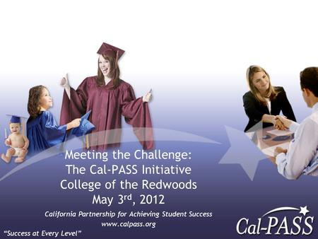 Meeting the Challenge: The Cal-PASS Initiative College of the Redwoods May 3 rd, 2012 California Partnership for Achieving Student Success www.calpass.org.