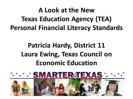 A Look at the New Texas Education Agency (TEA) Personal Financial Literacy Standards Patricia Hardy, District 11 Laura Ewing, Texas Council on Economic.