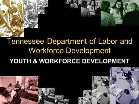 Tennessee Department of Labor and Workforce Development YOUTH & WORKFORCE DEVELOPMENT.
