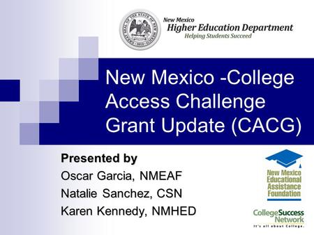 New Mexico -College Access Challenge Grant Update(CACG) Presented by Oscar Garcia, NMEAF Natalie Sanchez, CSN Karen Kennedy, NMHED.