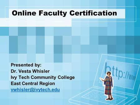 Online Faculty Certification Presented by: Dr. Vesta Whisler Ivy Tech Community College East Central Region