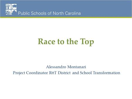 Race to the Top Alessandro Montanari Project Coordinator RttT District and School Transformation.