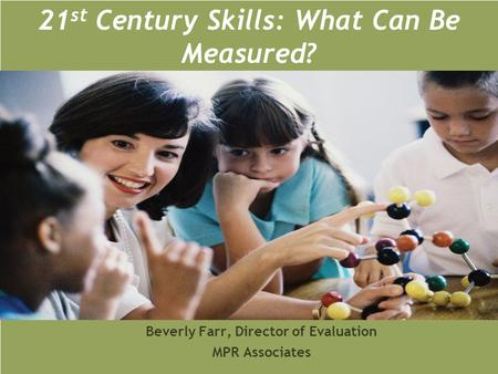 21 st Century Skills: What Can Be Measured? Beverly Farr, Director of Evaluation MPR Associates.
