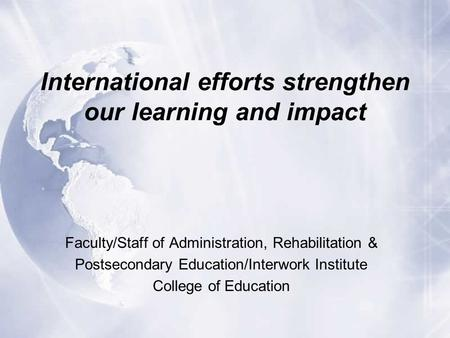 International efforts strengthen our learning and impact Faculty/Staff of Administration, Rehabilitation & Postsecondary Education/Interwork Institute.
