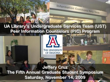 UA Library's Undergraduate Services Team (UST) Peer Information Counselors (PIC) Program Jeffery Cruz The Fifth Annual Graduate Student Symposium Saturday,