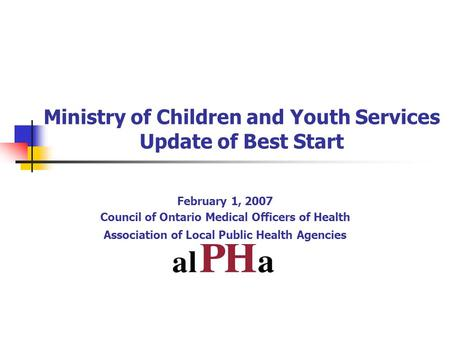 Ministry of Children and Youth Services Update of Best Start February 1, 2007 Council of Ontario Medical Officers of Health Association of Local Public.
