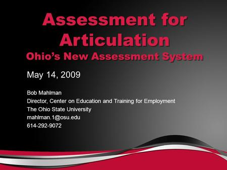 Assessment for Articulation Ohio's New Assessment System May 14, 2009 Bob Mahlman Director, Center on Education and Training for Employment The Ohio State.