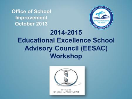 Office of School Improvement October 2013 2014-2015 Educational Excellence School Advisory Council (EESAC) Workshop.