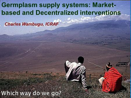 Germplasm supply systems: Market- based and Decentralized interventions Which way do we go? Charles Wambugu, ICRAF.