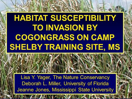 HABITAT SUSCEPTIBILITY TO INVASION BY COGONGRASS ON CAMP SHELBY TRAINING SITE, MS Lisa Y. Yager, The Nature Conservancy Deborah L. Miller, University of.