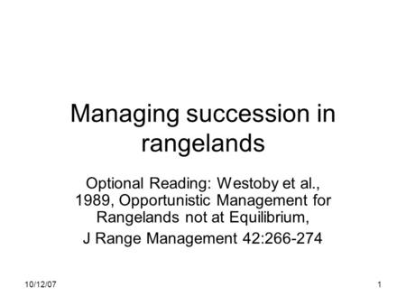 10/12/071 Managing succession in rangelands Optional Reading: Westoby et al., 1989, Opportunistic Management for Rangelands not at Equilibrium, J Range.