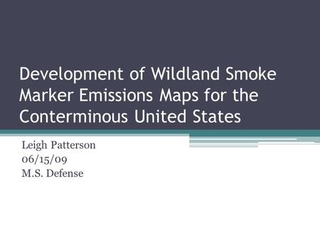 Development of Wildland Smoke Marker Emissions Maps for the Conterminous United States Leigh Patterson 06/15/09 M.S. Defense.