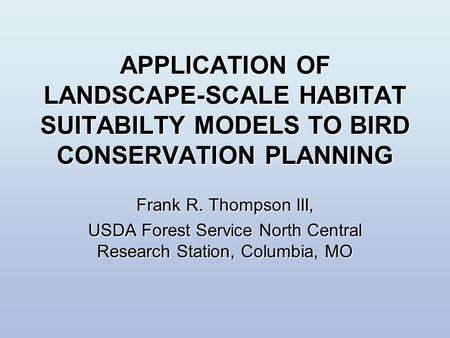 APPLICATION OF LANDSCAPE-SCALE HABITAT SUITABILTY MODELS TO BIRD CONSERVATION PLANNING Frank R. Thompson III, USDA Forest Service North Central Research.