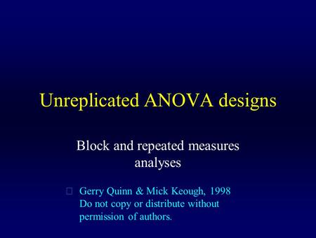 Unreplicated ANOVA designs Block and repeated measures analyses  Gerry Quinn & Mick Keough, 1998 Do not copy or distribute without permission of authors.