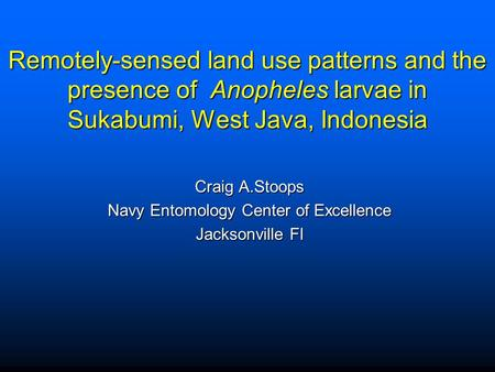 Remotely-sensed land use patterns and the presence of Anopheles larvae in Sukabumi, West Java, Indonesia Craig A.Stoops Navy Entomology Center of Excellence.