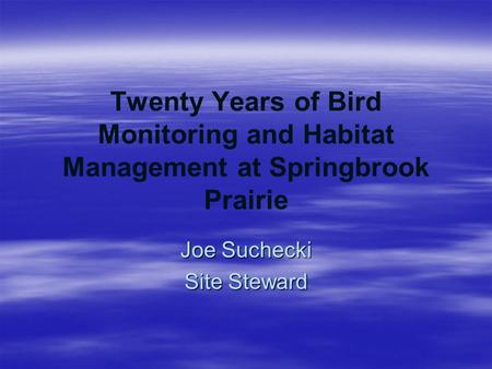 Twenty Years of Bird Monitoring and Habitat Management at Springbrook Prairie Joe Suchecki Site Steward.