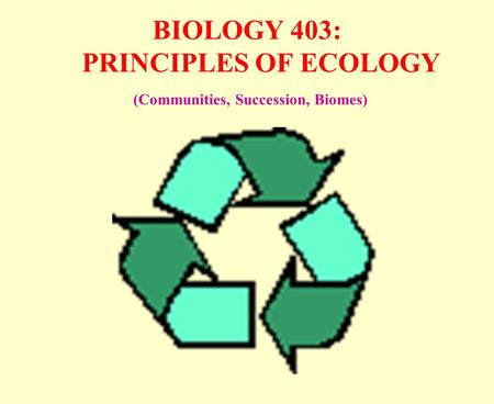 BIOLOGY 403: PRINCIPLES OF ECOLOGY (Communities, Succession, Biomes)