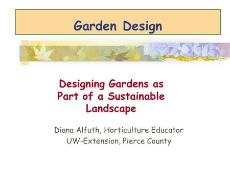 Garden Design Diana Alfuth, Horticulture Educator UW-Extension, Pierce County Designing Gardens as Part of a Sustainable Landscape.