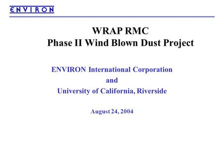 WRAP RMC Phase II Wind Blown Dust Project ENVIRON International Corporation and University of California, Riverside August 24, 2004.