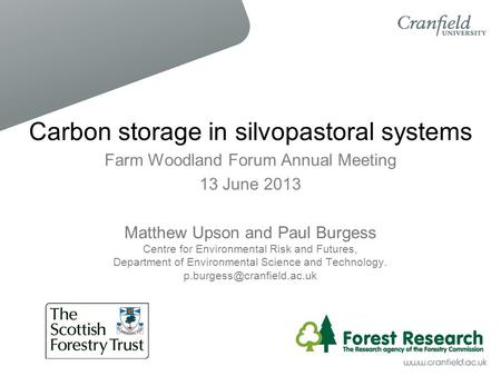 Carbon storage in silvopastoral systems Farm Woodland Forum Annual Meeting 13 June 2013 Matthew Upson and Paul Burgess Centre for Environmental Risk and.