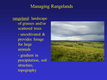 Managing Rangelands rangeland: landscape of grasses and/or scattered trees - uncultivated & provides forage for large animals - gradient in precipitation,