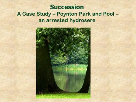 Succession A Case Study – Poynton Park and Pool – an arrested hydrosere.