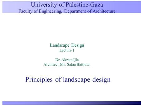 University of Palestine-Gaza Faculty of Engineering, Department of Architecture Landscape Design Lecture 1 Dr. Akram Ijla Architect; Ms. Safaa Battrawi.