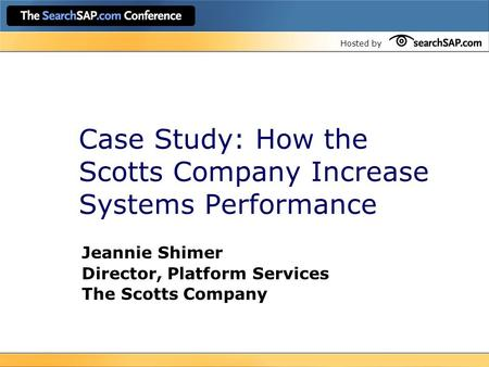 Hosted by Case Study: How the Scotts Company Increase Systems Performance Jeannie Shimer Director, Platform Services The Scotts Company.