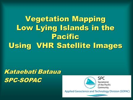 Vegetation Mapping Low Lying Islands in the Pacific Using VHR Satellite Images Kataebati Bataua SPC-SOPAC.
