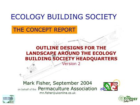 THE CONCEPT REPORT ECOLOGY BUILDING SOCIETY OUTLINE DESIGNS FOR THE LANDSCAPE AROUND THE ECOLOGY BUILDING SOCIETY HEADQUARTERS Version 2 Mark Fisher, September.