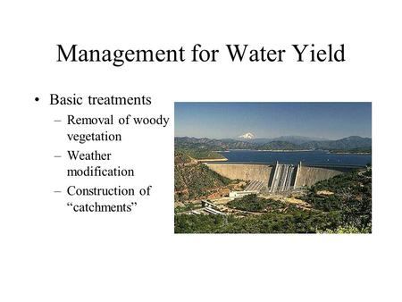 "Management for Water Yield Basic treatments –Removal of woody vegetation –Weather modification –Construction of ""catchments"""