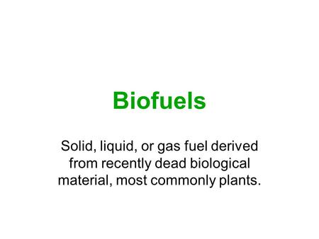 Biofuels Solid, liquid, or gas fuel derived from recently dead biological material, most commonly plants.