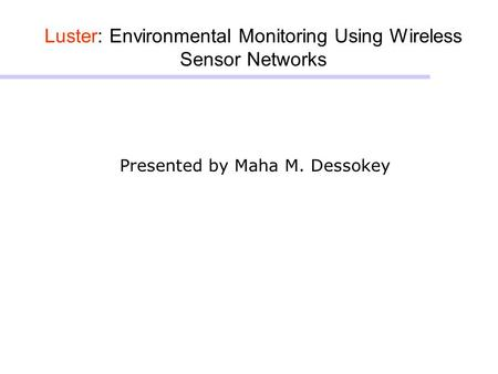 Luster: Environmental Monitoring Using Wireless Sensor Networks Presented by Maha M. Dessokey.