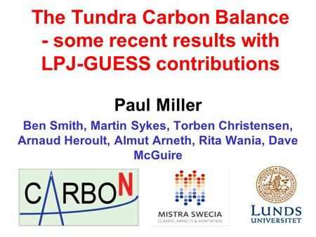 The Tundra Carbon Balance - some recent results with LPJ-GUESS contributions Paul Miller Ben Smith, Martin Sykes, Torben Christensen, Arnaud Heroult, Almut.