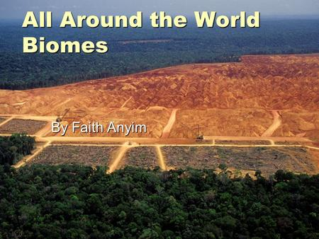 All Around the World Biomes By Faith Anyim. Tropical rainforest Biome  The average of 50+260inches of rain falls yearly.  Also rainforests now cover.
