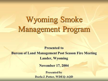 Wyoming Smoke Management Program Presented to Bureau of Land Management Post Season Fire Meeting Lander, Wyoming November 17, 2004 Presented by Darla J.