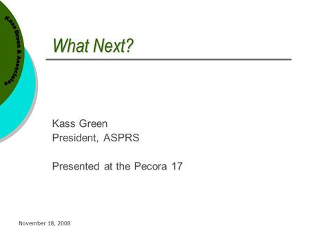 November 18, 2008 What Next? Kass Green President, ASPRS Presented at the Pecora 17.