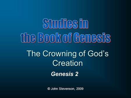 Genesis 2 © John Stevenson, 2009 The Crowning of God's Creation.
